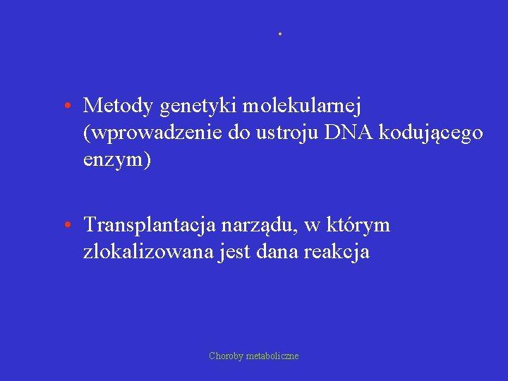 . • Metody genetyki molekularnej (wprowadzenie do ustroju DNA kodującego enzym) • Transplantacja narządu,
