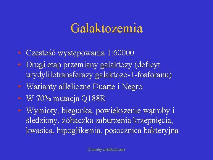 Galaktozemia • Częstość występowania 1: 60000 • Drugi etap przemiany galaktozy (deficyt urydylilotransferazy galaktozo-1