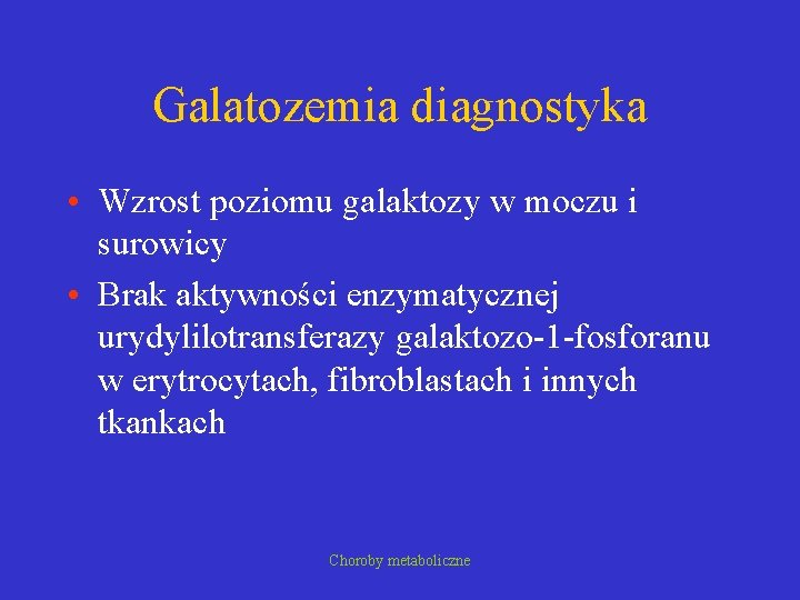 Galatozemia diagnostyka • Wzrost poziomu galaktozy w moczu i surowicy • Brak aktywności enzymatycznej