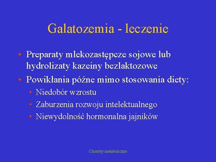 Galatozemia - leczenie • Preparaty mlekozastępcze sojowe lub hydrolizaty kazeiny bezlaktozowe • Powikłania późne