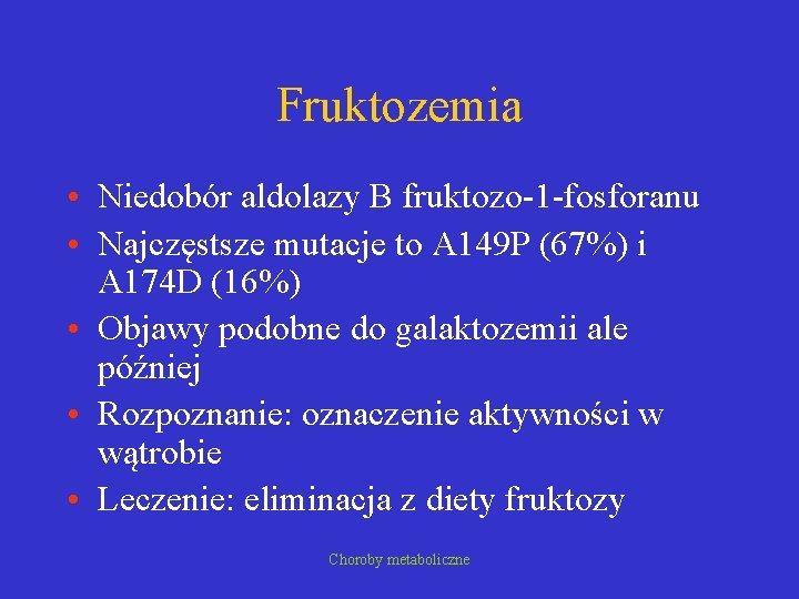 Fruktozemia • Niedobór aldolazy B fruktozo-1 -fosforanu • Najczęstsze mutacje to A 149 P