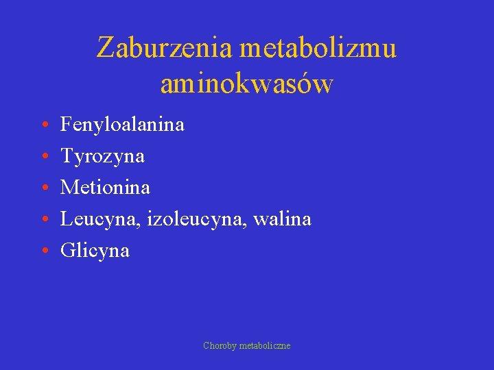 Zaburzenia metabolizmu aminokwasów • • • Fenyloalanina Tyrozyna Metionina Leucyna, izoleucyna, walina Glicyna Choroby