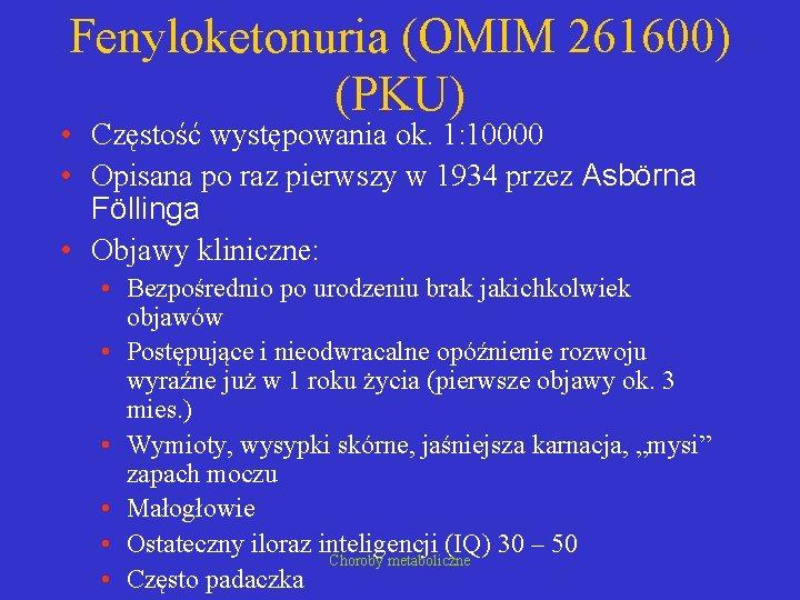 Fenyloketonuria (OMIM 261600) (PKU) • Częstość występowania ok. 1: 10000 • Opisana po raz