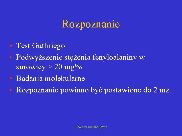 Rozpoznanie • Test Guthriego • Podwyższenie stężenia fenyloalaniny w surowicy > 20 mg% •