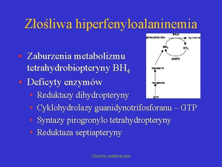 Złośliwa hiperfenyloalaninemia • Zaburzenia metabolizmu tetrahydrobiopteryny BH 4 • Deficyty enzymów • • Reduktazy