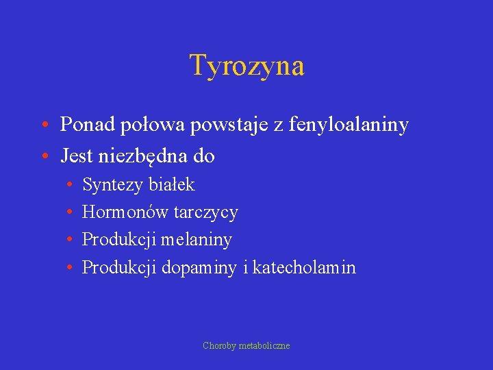 Tyrozyna • Ponad połowa powstaje z fenyloalaniny • Jest niezbędna do • • Syntezy