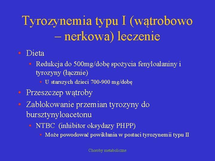 Tyrozynemia typu I (wątrobowo – nerkowa) leczenie • Dieta • Redukcja do 500 mg/dobę