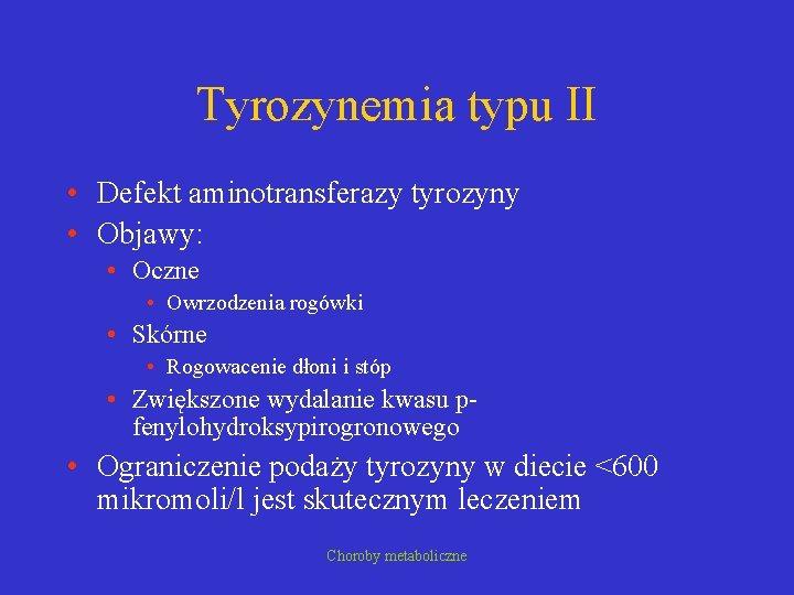 Tyrozynemia typu II • Defekt aminotransferazy tyrozyny • Objawy: • Oczne • Owrzodzenia rogówki