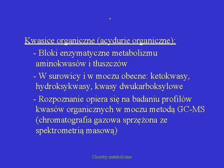 . Kwasice organiczne (acydurie organiczne): - Bloki enzymatyczne metabolizmu aminokwasów i tłuszczów - W