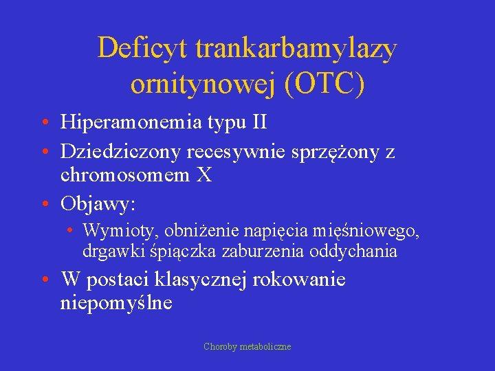 Deficyt trankarbamylazy ornitynowej (OTC) • Hiperamonemia typu II • Dziedziczony recesywnie sprzężony z chromosomem