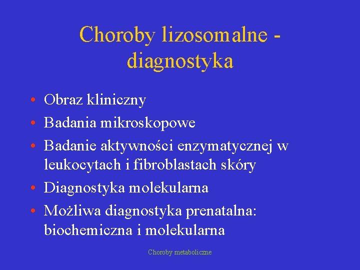 Choroby lizosomalne diagnostyka • Obraz kliniczny • Badania mikroskopowe • Badanie aktywności enzymatycznej w
