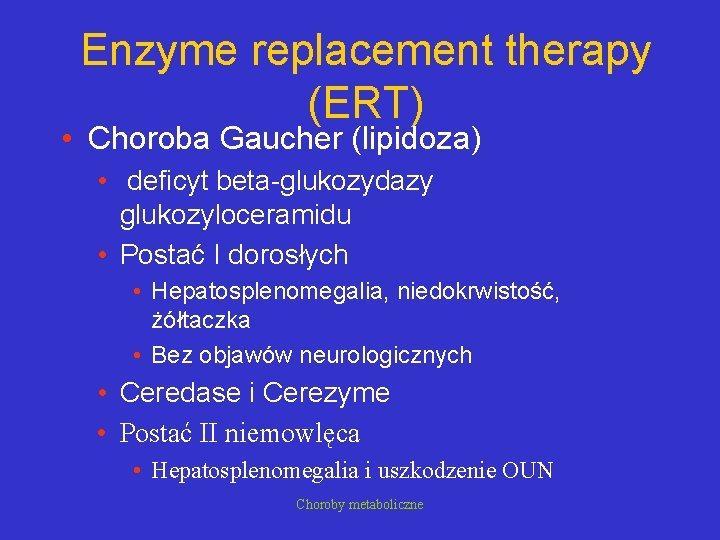 Enzyme replacement therapy (ERT) • Choroba Gaucher (lipidoza) • deficyt beta-glukozydazy glukozyloceramidu • Postać