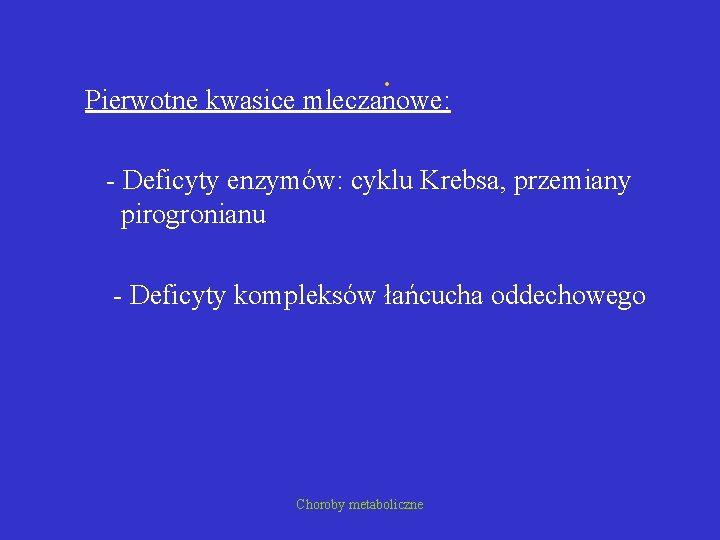 . Pierwotne kwasice mleczanowe: - Deficyty enzymów: cyklu Krebsa, przemiany pirogronianu - Deficyty kompleksów