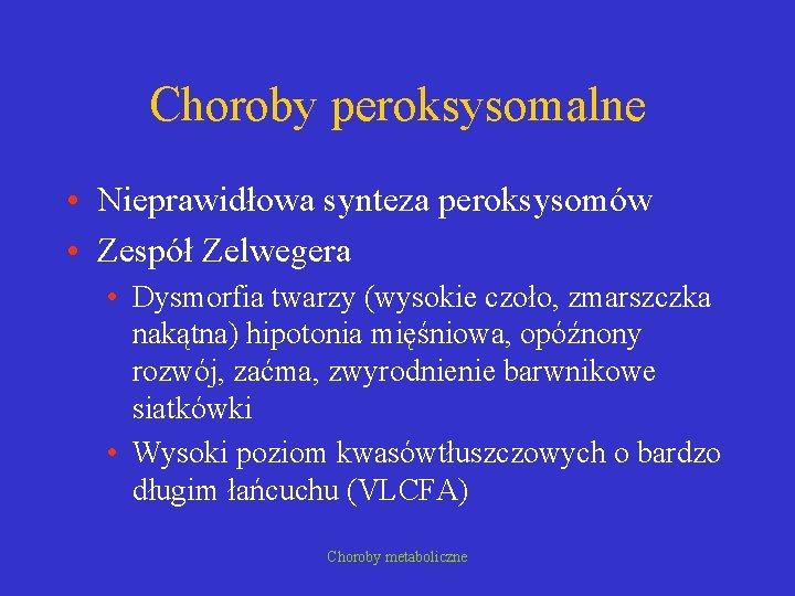 Choroby peroksysomalne • Nieprawidłowa synteza peroksysomów • Zespół Zelwegera • Dysmorfia twarzy (wysokie czoło,