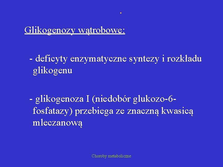 . Glikogenozy wątrobowe: - deficyty enzymatyczne syntezy i rozkładu glikogenu - glikogenoza I (niedobór