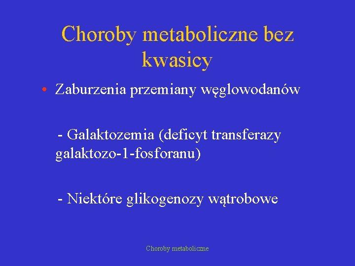 Choroby metaboliczne bez kwasicy • Zaburzenia przemiany węglowodanów - Galaktozemia (deficyt transferazy galaktozo-1 -fosforanu)