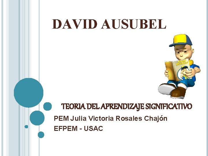 DAVID AUSUBEL TEORIA DEL APRENDIZAJE SIGNIFICATIVO PEM Julia Victoria Rosales Chajón EFPEM - USAC