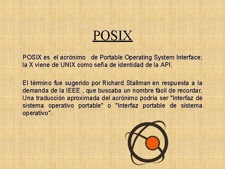 POSIX es el acrónimo de Portable Operating System Interface; la X viene de UNIX