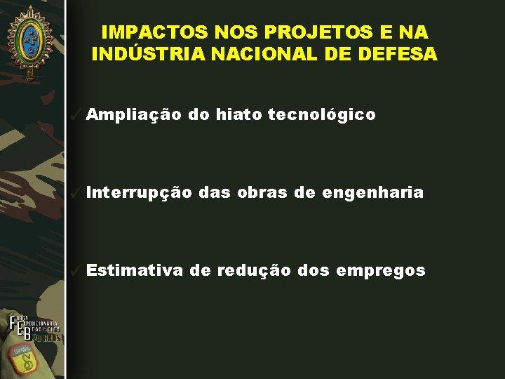 IMPACTOS NOS PROJETOS E NA INDÚSTRIA NACIONAL DE DEFESA ✓Ampliação do hiato tecnológico ✓Interrupção