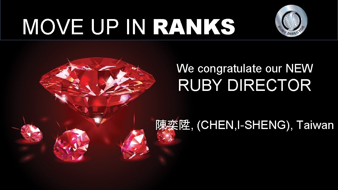 MOVE UP IN RANKS We congratulate our NEW RUBY DIRECTOR 陳奕陞, (CHEN, I-SHENG), Taiwan