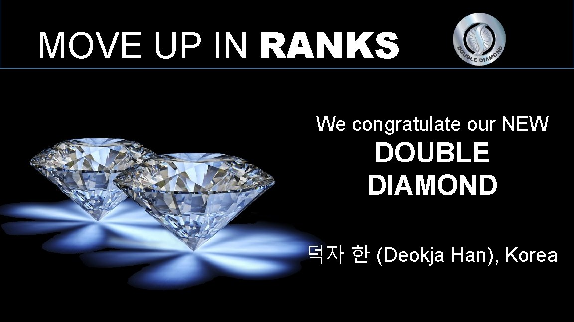 MOVE UP IN RANKS We congratulate our NEW DOUBLE DIAMOND 덕자 한 (Deokja Han),
