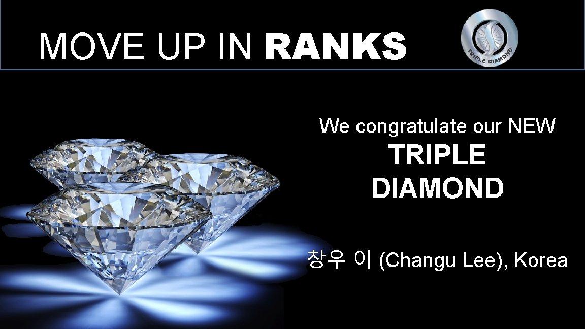 MOVE UP IN RANKS We congratulate our NEW TRIPLE DIAMOND 창우 이 (Changu Lee),