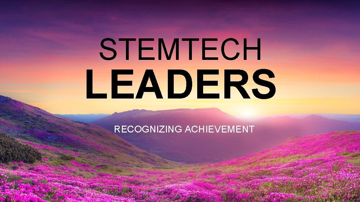 STEMTECH LEADERS RECOGNIZING ACHIEVEMENT