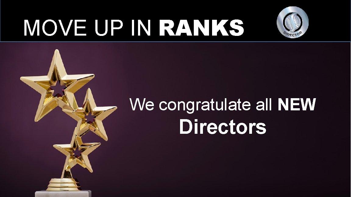 MOVE UP IN RANKS We congratulate all NEW Directors