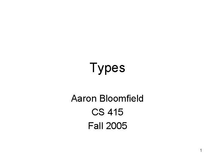 Types Aaron Bloomfield CS 415 Fall 2005 1