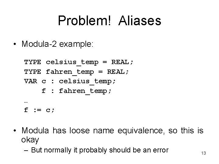 Problem! Aliases • Modula-2 example: TYPE celsius_temp = REAL; TYPE fahren_temp = REAL; VAR