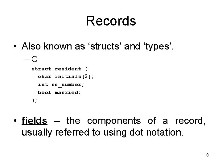 Records • Also known as 'structs' and 'types'. –C struct resident { char initials[2];