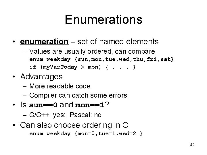 Enumerations • enumeration – set of named elements – Values are usually ordered, can