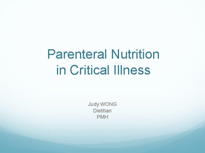 Parenteral Nutrition in Critical Illness Judy WONG Dietitian PMH