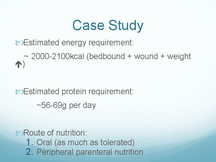 Case Study Estimated energy requirement: ~ 2000 -2100 kcal (bedbound + weight ) Estimated