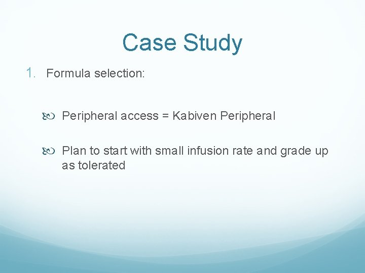 Case Study 1. Formula selection: Peripheral access = Kabiven Peripheral Plan to start with
