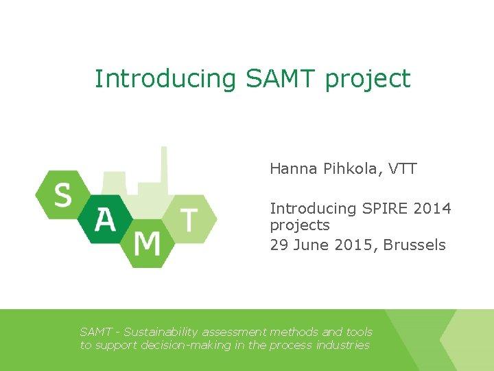 Introducing SAMT project Hanna Pihkola, VTT Introducing SPIRE 2014 projects 29 June 2015, Brussels