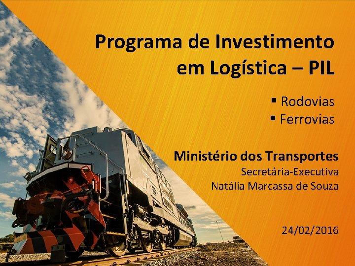 Programa de Investimento em Logística – PIL § Rodovias § Ferrovias Ministério dos Transportes