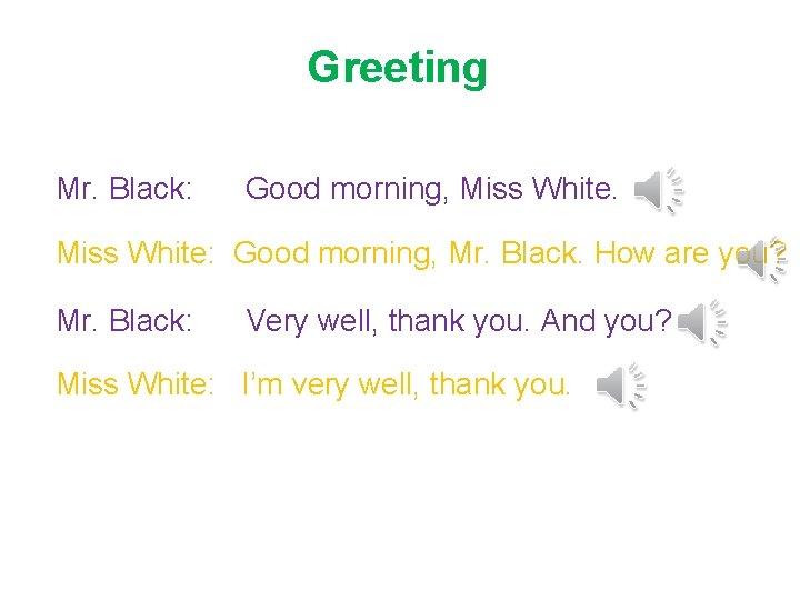 Greeting Mr. Black: Good morning, Miss White: Good morning, Mr. Black. How are you?