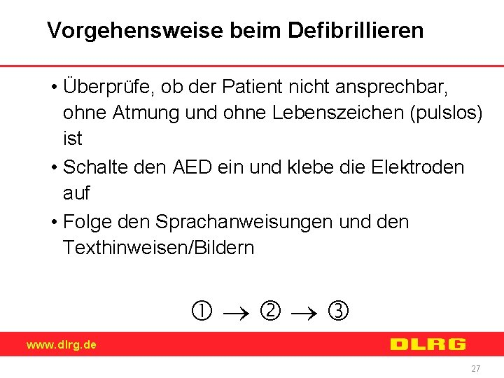 Vorgehensweise beim Defibrillieren • Überprüfe, ob der Patient nicht ansprechbar, ohne Atmung und ohne