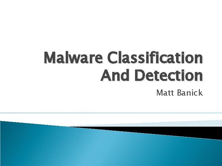 Malware Classification And Detection Matt Banick