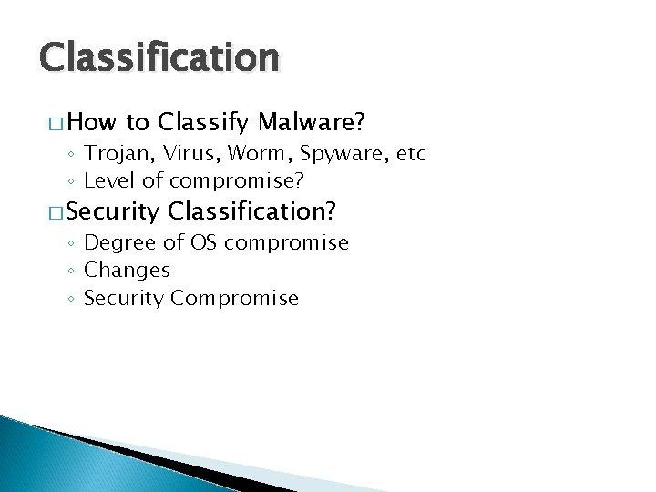 Classification � How to Classify Malware? ◦ Trojan, Virus, Worm, Spyware, etc ◦ Level