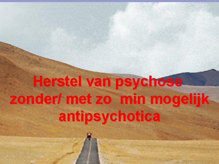 Herstel van psychose zonder/ met zo min mogelijk antipsychotica