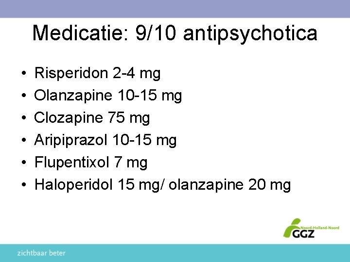 Medicatie: 9/10 antipsychotica • • • Risperidon 2 -4 mg Olanzapine 10 -15 mg