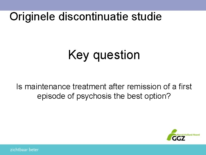Originele discontinuatie studie Key question Is maintenance treatment after remission of a first episode