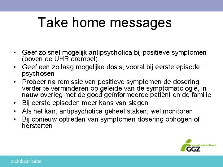 Take home messages • Geef zo snel mogelijk antipsychotica bij positieve symptomen (boven de