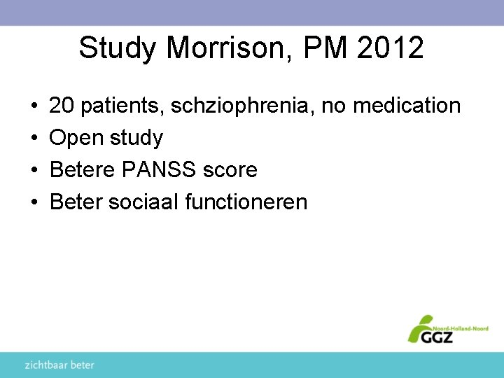 Study Morrison, PM 2012 • • 20 patients, schziophrenia, no medication Open study Betere