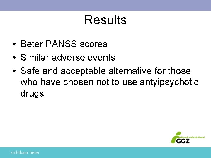 Results • Beter PANSS scores • Similar adverse events • Safe and acceptable alternative