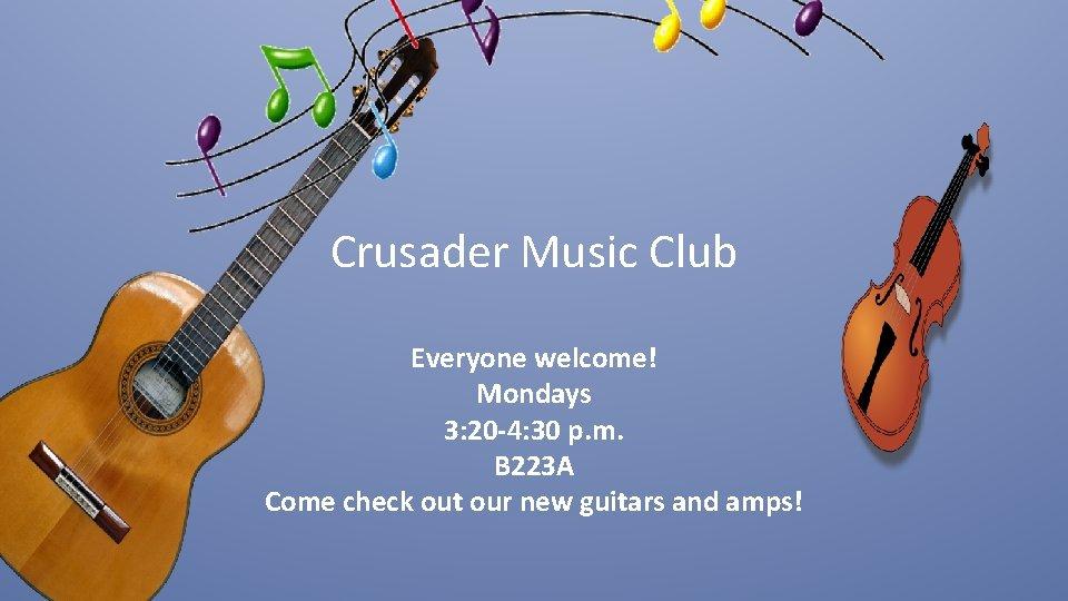 Crusader Music Club Everyone welcome! Mondays 3: 20 -4: 30 p. m. B 223