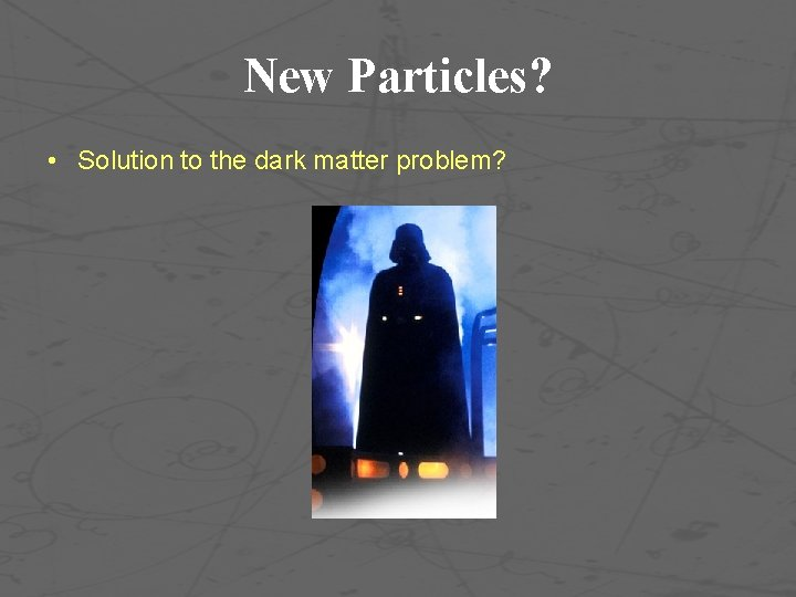 New Particles? • Solution to the dark matter problem?