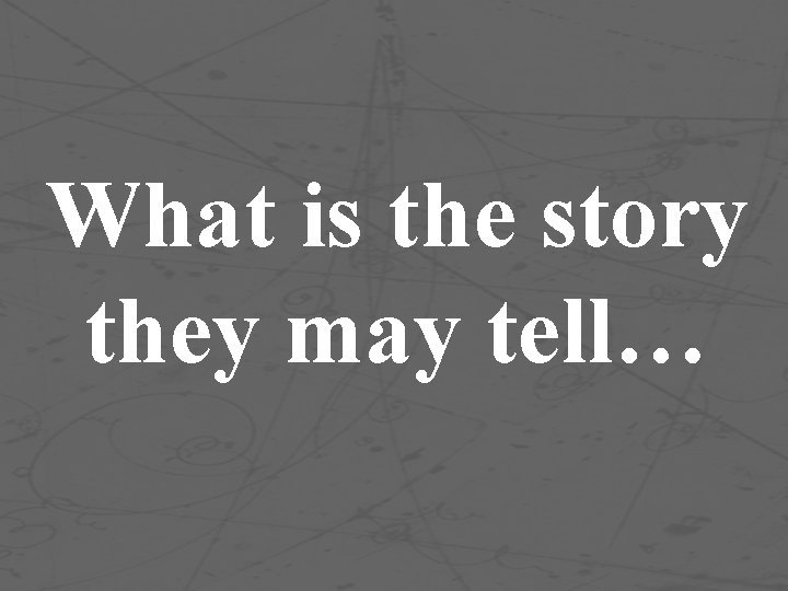 What is the story they may tell…